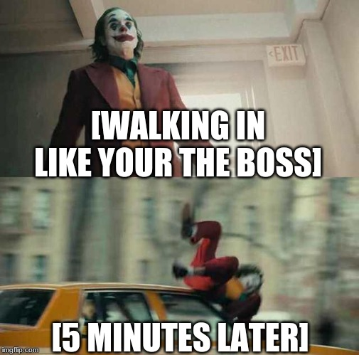 joker getting hit by a car | [WALKING IN LIKE YOUR THE BOSS] [5 MINUTES LATER] | image tagged in joker getting hit by a car | made w/ Imgflip meme maker