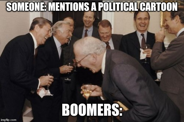 Laughing Men In Suits Meme | SOMEONE: MENTIONS A POLITICAL CARTOON BOOMERS: | image tagged in memes,laughing men in suits | made w/ Imgflip meme maker