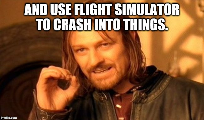 One Does Not Simply Meme | AND USE FLIGHT SIMULATOR TO CRASH INTO THINGS. | image tagged in memes,one does not simply | made w/ Imgflip meme maker