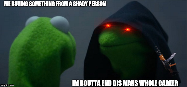 Evil Kermit Meme | ME BUYING SOMETHING FROM A SHADY PERSON IM BOUTTA END DIS MANS WHOLE CAREER | image tagged in memes,evil kermit | made w/ Imgflip meme maker
