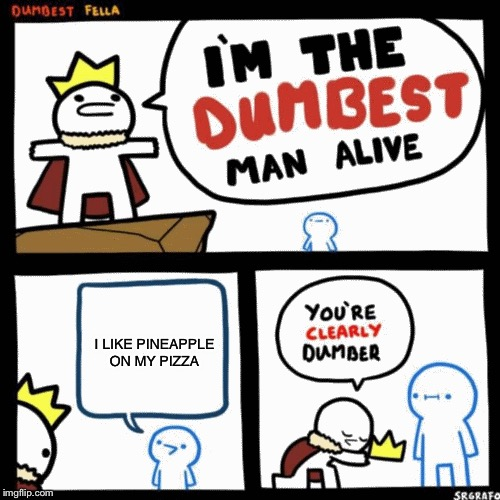 That's the dumbest so far | I LIKE PINEAPPLE ON MY PIZZA | image tagged in i'm the dumbest man alive,pineapple pizza | made w/ Imgflip meme maker