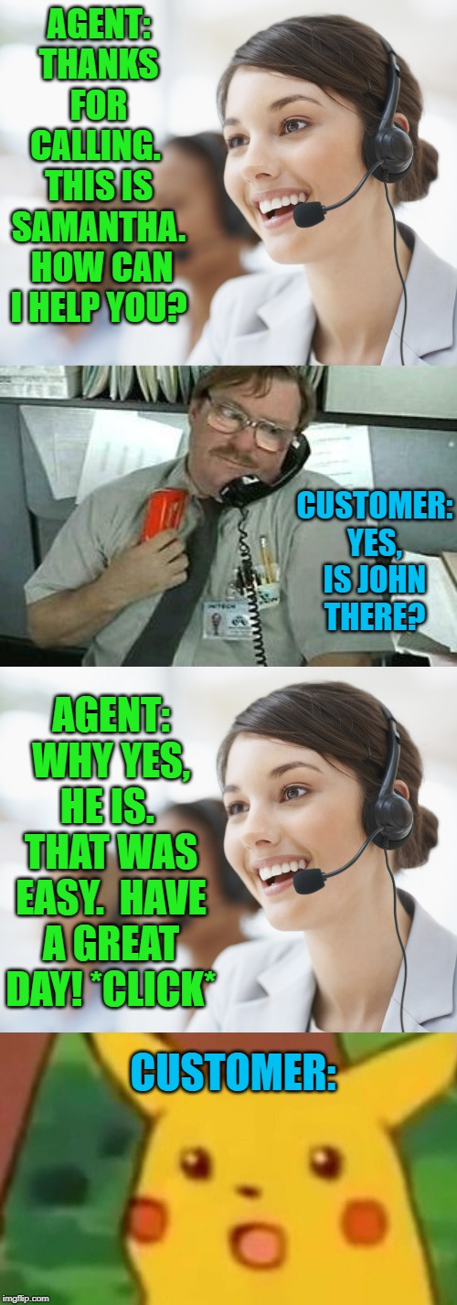 Easiest call of her day... | AGENT: THANKS FOR CALLING.  THIS IS SAMANTHA.  HOW CAN I HELP YOU? CUSTOMER: CUSTOMER: YES, IS JOHN THERE? AGENT: WHY YES, HE IS.  THAT WAS  | image tagged in office space stapler customer service,customer service,memes,surprised pikachu | made w/ Imgflip meme maker
