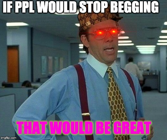 That Would Be Great Meme | IF PPL WOULD STOP BEGGING THAT WOULD BE GREAT | image tagged in memes,that would be great | made w/ Imgflip meme maker