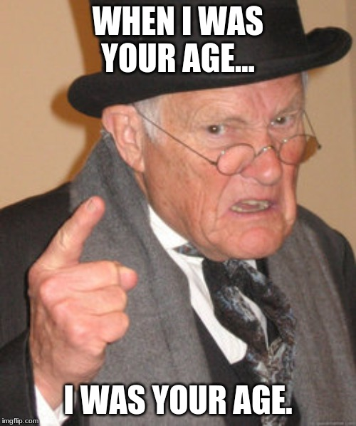 Back In My Day Meme | WHEN I WAS YOUR AGE... I WAS YOUR AGE. | image tagged in memes,back in my day | made w/ Imgflip meme maker