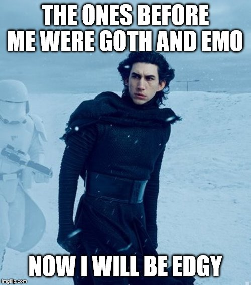 Kylo Ren | THE ONES BEFORE ME WERE GOTH AND EMO NOW I WILL BE EDGY | image tagged in kylo ren | made w/ Imgflip meme maker