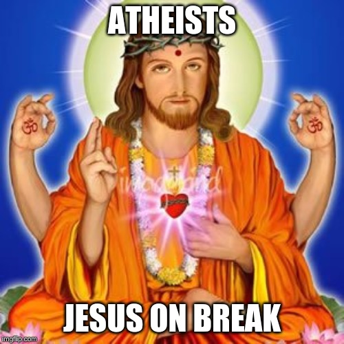 life | ATHEISTS JESUS ON BREAK | image tagged in jesus | made w/ Imgflip meme maker