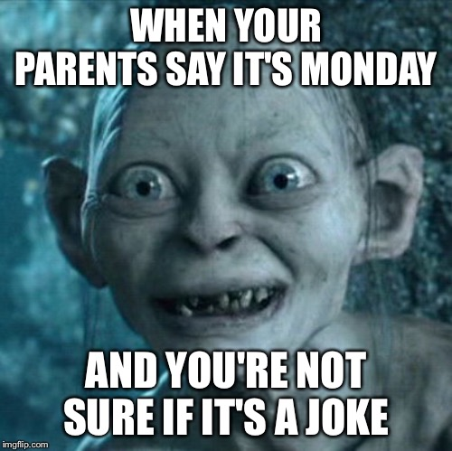 Gollum Meme | WHEN YOUR PARENTS SAY IT'S MONDAY AND YOU'RE NOT SURE IF IT'S A JOKE | image tagged in memes,gollum | made w/ Imgflip meme maker