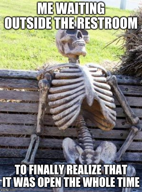 Waiting Skeleton |  ME WAITING OUTSIDE THE RESTROOM; TO FINALLY REALIZE THAT IT WAS OPEN THE WHOLE TIME | image tagged in memes,waiting skeleton | made w/ Imgflip meme maker