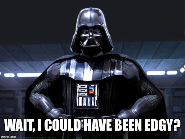 Darth Vader | WAIT, I COULD HAVE BEEN EDGY? | image tagged in darth vader | made w/ Imgflip meme maker