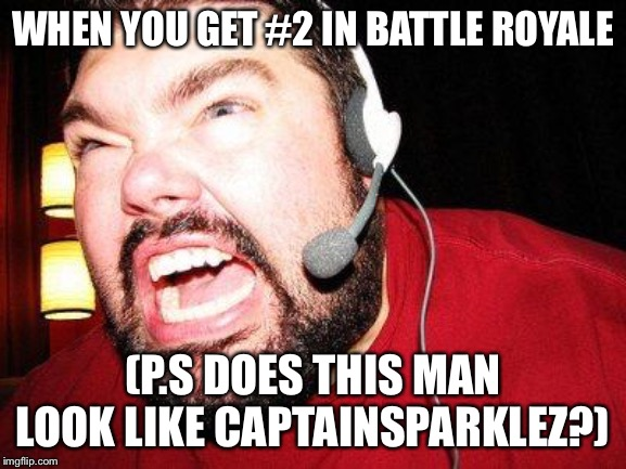 Nerd Rage |  WHEN YOU GET #2 IN BATTLE ROYALE; (P.S DOES THIS MAN LOOK LIKE CAPTAINSPARKLEZ?) | image tagged in nerd rage | made w/ Imgflip meme maker