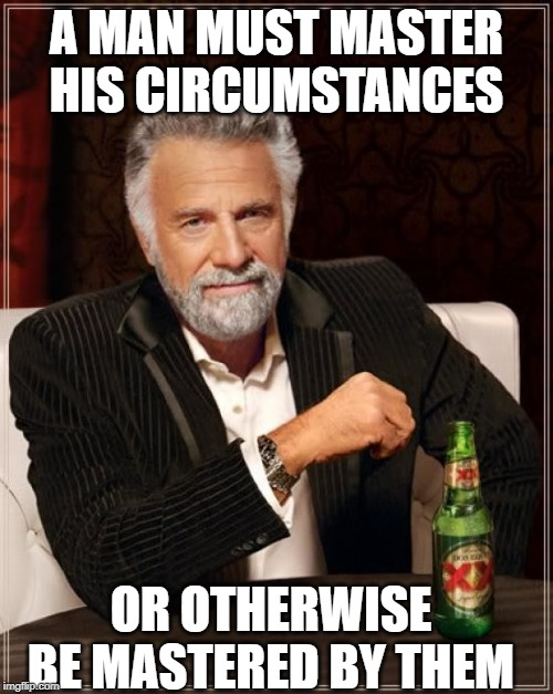 The Most Interesting Man In The World Meme | A MAN MUST MASTER HIS CIRCUMSTANCES OR OTHERWISE BE MASTERED BY THEM | image tagged in memes,the most interesting man in the world | made w/ Imgflip meme maker