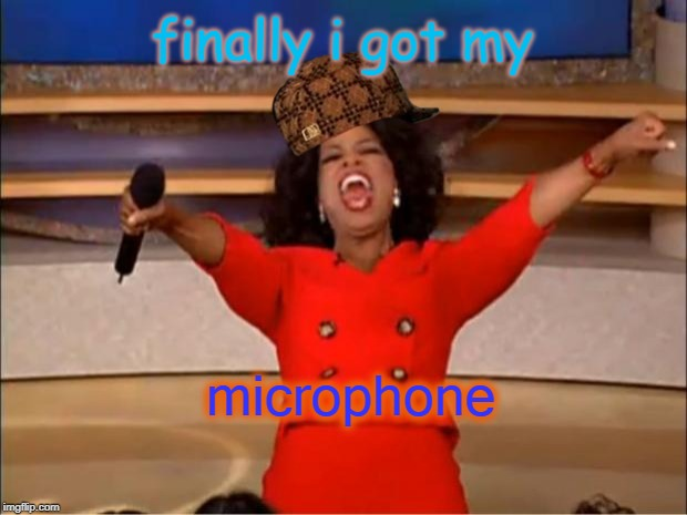 Oprah You Get A Meme | finally i got my microphone | image tagged in memes,oprah you get a | made w/ Imgflip meme maker