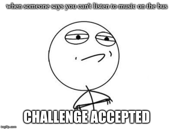 Challenge Accepted Rage Face | when someone says you can't listen to music on the bus CHALLENGE ACCEPTED | image tagged in memes,challenge accepted rage face | made w/ Imgflip meme maker