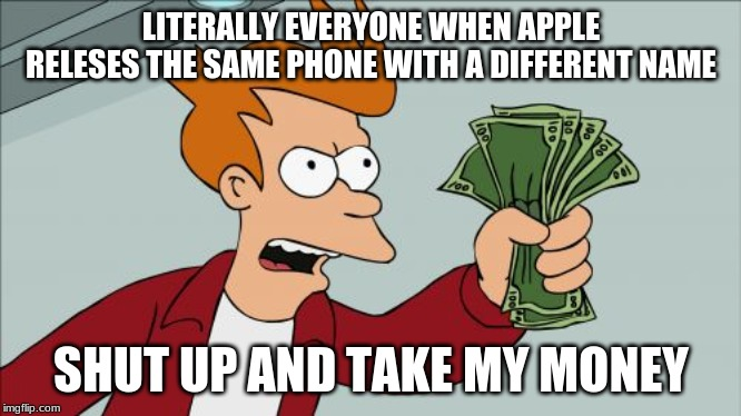 Shut Up And Take My Money Fry |  LITERALLY EVERYONE WHEN APPLE RELESES THE SAME PHONE WITH A DIFFERENT NAME; SHUT UP AND TAKE MY MONEY | image tagged in memes,shut up and take my money fry | made w/ Imgflip meme maker