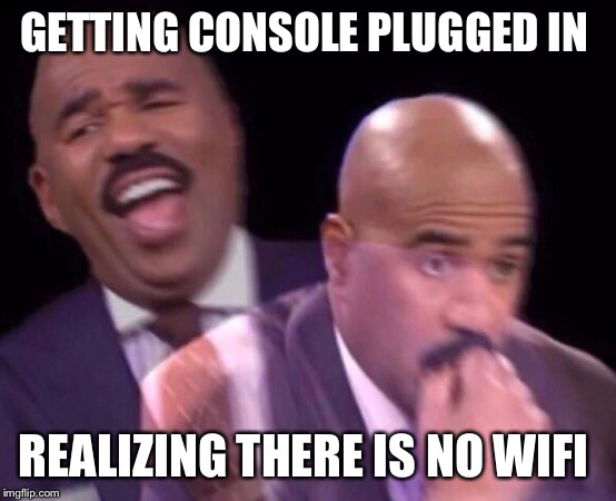 Steve Harvey Laughing Serious | GETTING CONSOLE PLUGGED IN REALIZING THERE IS NO WIFI | image tagged in steve harvey laughing serious | made w/ Imgflip meme maker