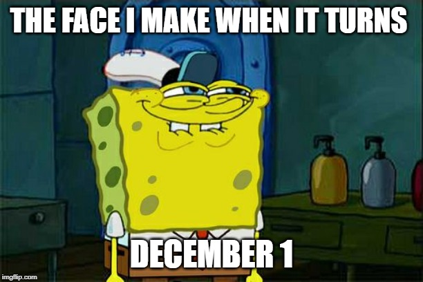 Dont You Squidward Meme | THE FACE I MAKE WHEN IT TURNS DECEMBER 1 | image tagged in memes,dont you squidward | made w/ Imgflip meme maker