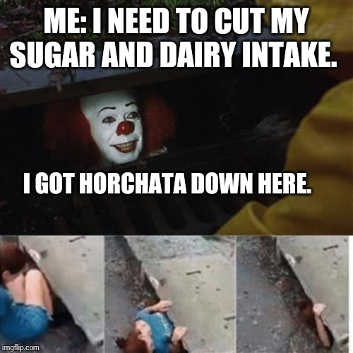 Horchata and me. | ME: I NEED TO CUT MY SUGAR AND DAIRY INTAKE. I GOT HORCHATA DOWN HERE. | image tagged in pennywise in sewer,memes,relatable,funny,drinks | made w/ Imgflip meme maker