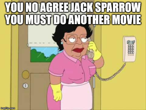 Consuela Meme | YOU NO AGREE JACK SPARROW YOU MUST DO ANOTHER MOVIE | image tagged in memes,consuela | made w/ Imgflip meme maker