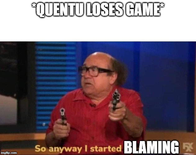 So anyway I started blasting | *QUENTU LOSES GAME* BLAMING | image tagged in so anyway i started blasting | made w/ Imgflip meme maker