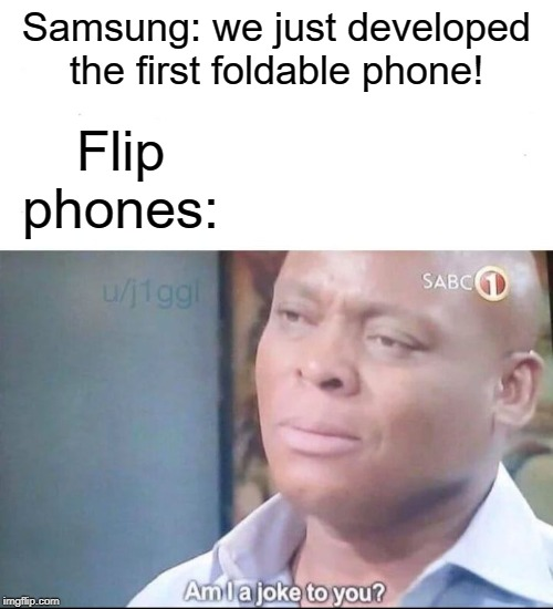 They all forgot about the flip phones! | Samsung: we just developed the first foldable phone! Flip phones: | image tagged in am i a joke to you,memes,cell phone,samsung,flip flop,funny | made w/ Imgflip meme maker
