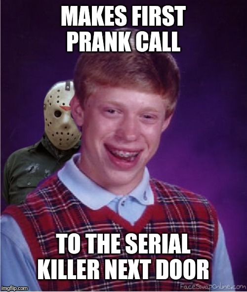 MAKES FIRST PRANK CALL TO THE SERIAL KILLER NEXT DOOR | image tagged in jason and bad luck brian | made w/ Imgflip meme maker
