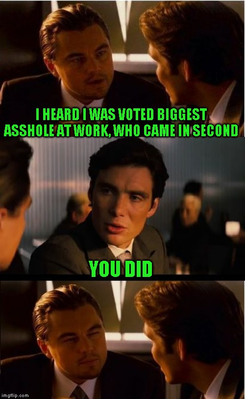 Guess who tied for third too | I HEARD I WAS VOTED BIGGEST ASSHOLE AT WORK, WHO CAME IN SECOND YOU DID | image tagged in memes,inception,just a joke | made w/ Imgflip meme maker