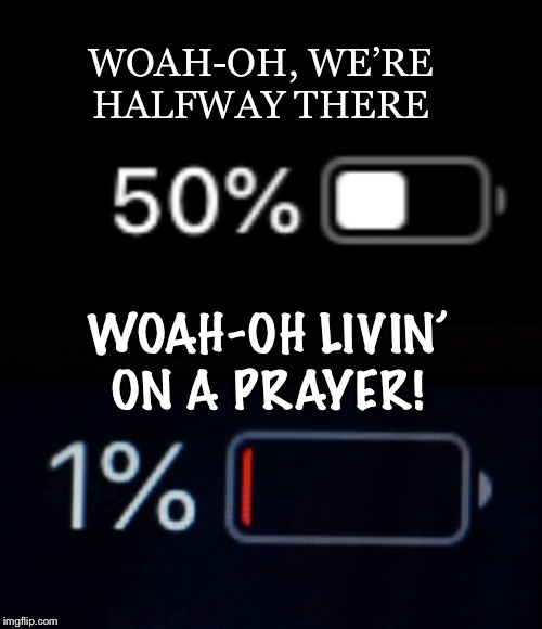 Does anyone else feel like this?? ?? | WOAH-OH, WE'RE HALFWAY THERE WOAH-OH LIVIN' ON A PRAYER! | image tagged in 50 phone,relatable,iphone 6,funny | made w/ Imgflip meme maker
