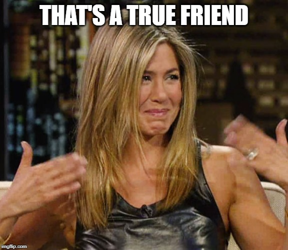 Happy Cry aniston | THAT'S A TRUE FRIEND | image tagged in happy cry aniston | made w/ Imgflip meme maker