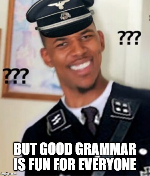 Black Grammar Nazi | BUT GOOD GRAMMAR IS FUN FOR EVERYONE | image tagged in black grammar nazi | made w/ Imgflip meme maker