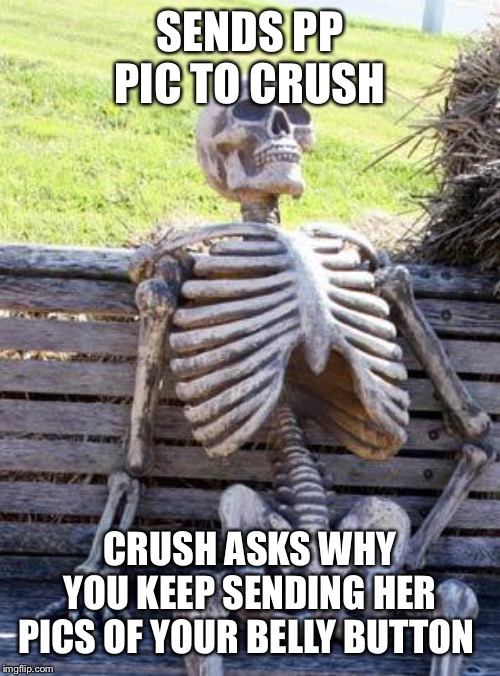 Waiting Skeleton Meme |  SENDS PP PIC TO CRUSH; CRUSH ASKS WHY YOU KEEP SENDING HER PICS OF YOUR BELLY BUTTON | image tagged in memes,waiting skeleton | made w/ Imgflip meme maker