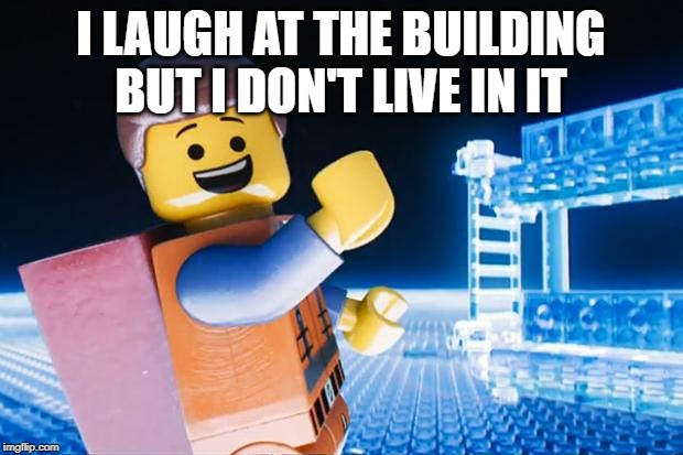 Lego Guy Laughs At Building But Doesn't Live In It |  I LAUGH AT THE BUILDING BUT I DON'T LIVE IN IT | image tagged in lego movie | made w/ Imgflip meme maker
