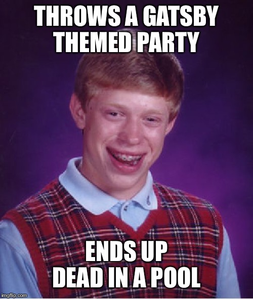 Bad Luck Brian Meme | THROWS A GATSBY THEMED PARTY ENDS UP DEAD IN A POOL | image tagged in memes,bad luck brian | made w/ Imgflip meme maker