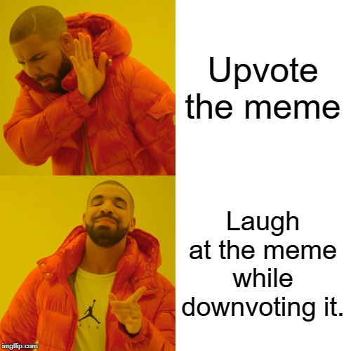 Drake Hotline Bling Meme | Upvote the meme Laugh at the meme while downvoting it. | image tagged in memes,drake hotline bling | made w/ Imgflip meme maker