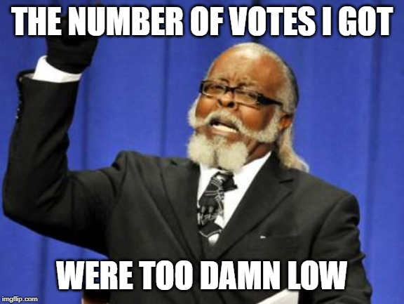 Too Damn High Meme | THE NUMBER OF VOTES I GOT WERE TOO DAMN LOW | image tagged in memes,too damn high | made w/ Imgflip meme maker