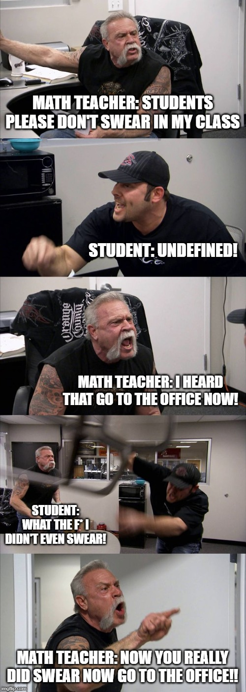 American Chopper Argument Meme | MATH TEACHER: STUDENTS PLEASE DON'T SWEAR IN MY CLASS STUDENT: UNDEFINED! MATH TEACHER: I HEARD THAT GO TO THE OFFICE NOW! STUDENT: WHAT THE | image tagged in memes,american chopper argument,math,8th grade,school | made w/ Imgflip meme maker