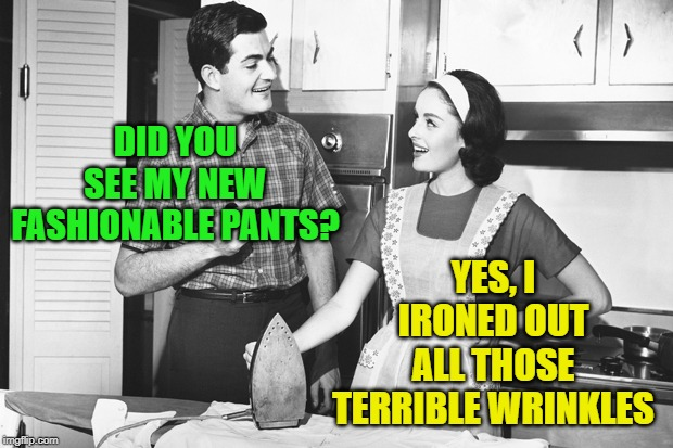 Vintage Husband and Wife | DID YOU SEE MY NEW FASHIONABLE PANTS? YES, I IRONED OUT ALL THOSE TERRIBLE WRINKLES | image tagged in vintage husband and wife | made w/ Imgflip meme maker