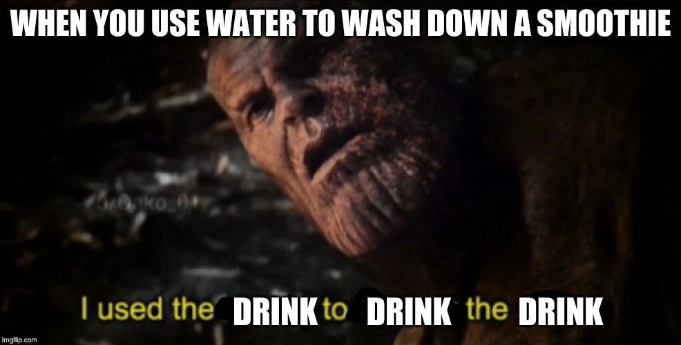 I used the stones to destroy the stones |  WHEN YOU USE WATER TO WASH DOWN A SMOOTHIE; DRINK        DRINK           DRINK | image tagged in i used the stones to destroy the stones,memes,thanos,avengers endgame,endgame | made w/ Imgflip meme maker
