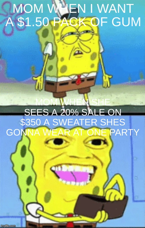 MOM WHEN I WANT A $1.50 PACK OF GUM MOM WHEN SHE SEES A 20% SALE ON $350 A SWEATER SHES GONNA WEAR AT ONE PARTY | image tagged in spongebob money,memes,spongebob,wallet,sponge bob wallet,money | made w/ Imgflip meme maker