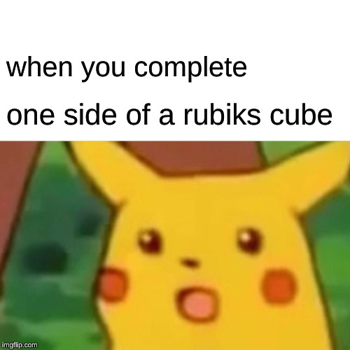 Surprised Pikachu Meme | when you complete one side of a rubiks cube | image tagged in memes,surprised pikachu | made w/ Imgflip meme maker