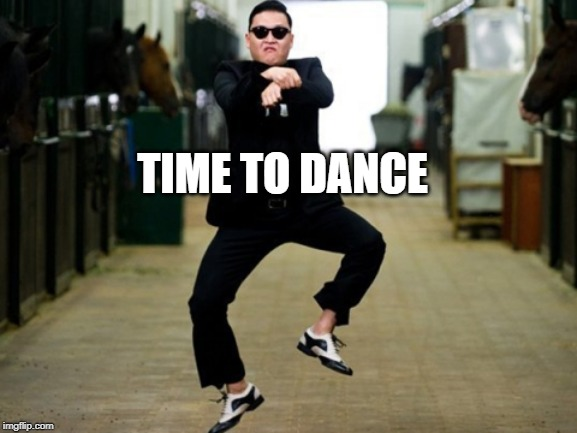 Psy Horse Dance Meme | TIME TO DANCE | image tagged in memes,psy horse dance | made w/ Imgflip meme maker