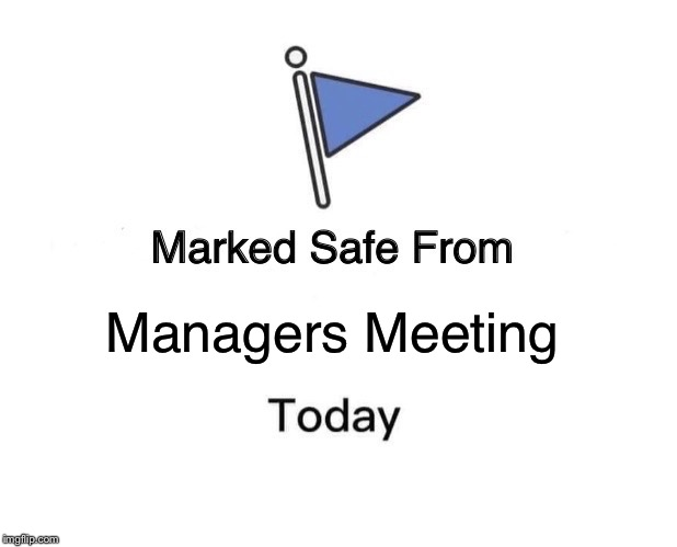 Marked Safe From Meme | Managers Meeting | image tagged in memes,marked safe from | made w/ Imgflip meme maker