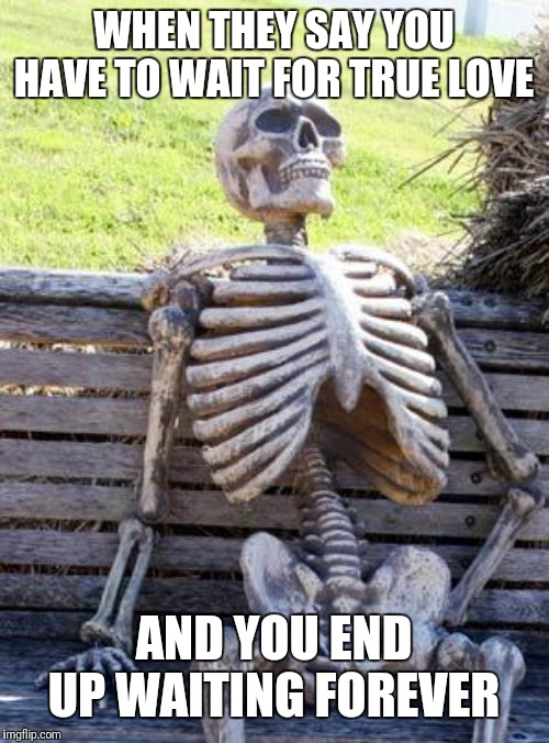 Waiting Skeleton Meme | WHEN THEY SAY YOU HAVE TO WAIT FOR TRUE LOVE AND YOU END UP WAITING FOREVER | image tagged in memes,waiting skeleton | made w/ Imgflip meme maker