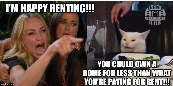 white cat table | I'M HAPPY RENTING!!! YOU COULD OWN A HOME FOR LESS THAN WHAT YOU'RE PAYING FOR RENT!!! | image tagged in white cat table | made w/ Imgflip meme maker