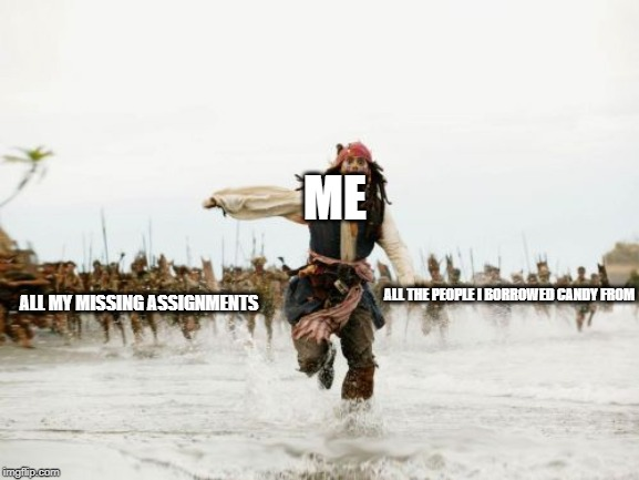 Jack Sparrow Being Chased Meme | ME ALL MY MISSING ASSIGNMENTS ALL THE PEOPLE I BORROWED CANDY FROM | image tagged in memes,jack sparrow being chased | made w/ Imgflip meme maker