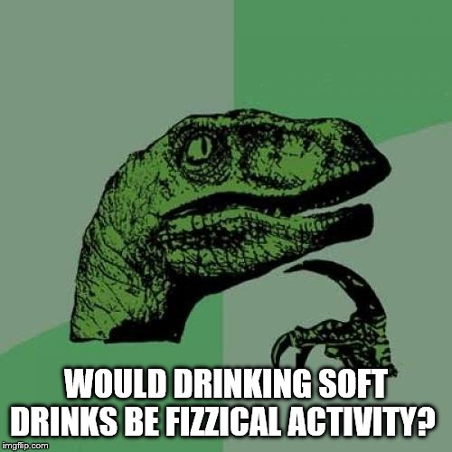 Philosoraptor Meme | WOULD DRINKING SOFT DRINKS BE FIZZICAL ACTIVITY? | image tagged in memes,philosoraptor | made w/ Imgflip meme maker