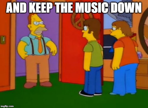 Simpsons Grandpa Meme | AND KEEP THE MUSIC DOWN | image tagged in memes,simpsons grandpa | made w/ Imgflip meme maker