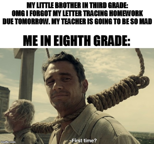 first time | MY LITTLE BROTHER IN THIRD GRADE: OMG I FORGOT MY LETTER TRACING HOMEWORK DUE TOMORROW. MY TEACHER IS GOING TO BE SO MAD ME IN EIGHTH GRADE: | image tagged in first time | made w/ Imgflip meme maker