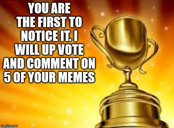 Award | YOU ARE THE FIRST TO NOTICE IT. I WILL UP VOTE AND COMMENT ON 5 OF YOUR MEMES | image tagged in award | made w/ Imgflip meme maker