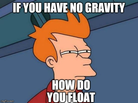 Futurama Fry |  IF YOU HAVE NO GRAVITY; HOW DO YOU FLOAT | image tagged in memes,futurama fry | made w/ Imgflip meme maker
