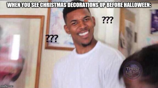 Black guy confused | WHEN YOU SEE CHRISTMAS DECORATIONS UP BEFORE HALLOWEEN: | image tagged in black guy confused | made w/ Imgflip meme maker